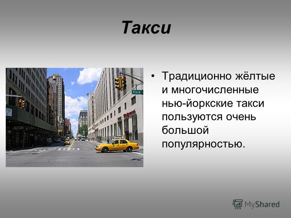 Такси Традиционно жёлтые и многочисленные нью-йоркские такси пользуются очень большой популярностью.