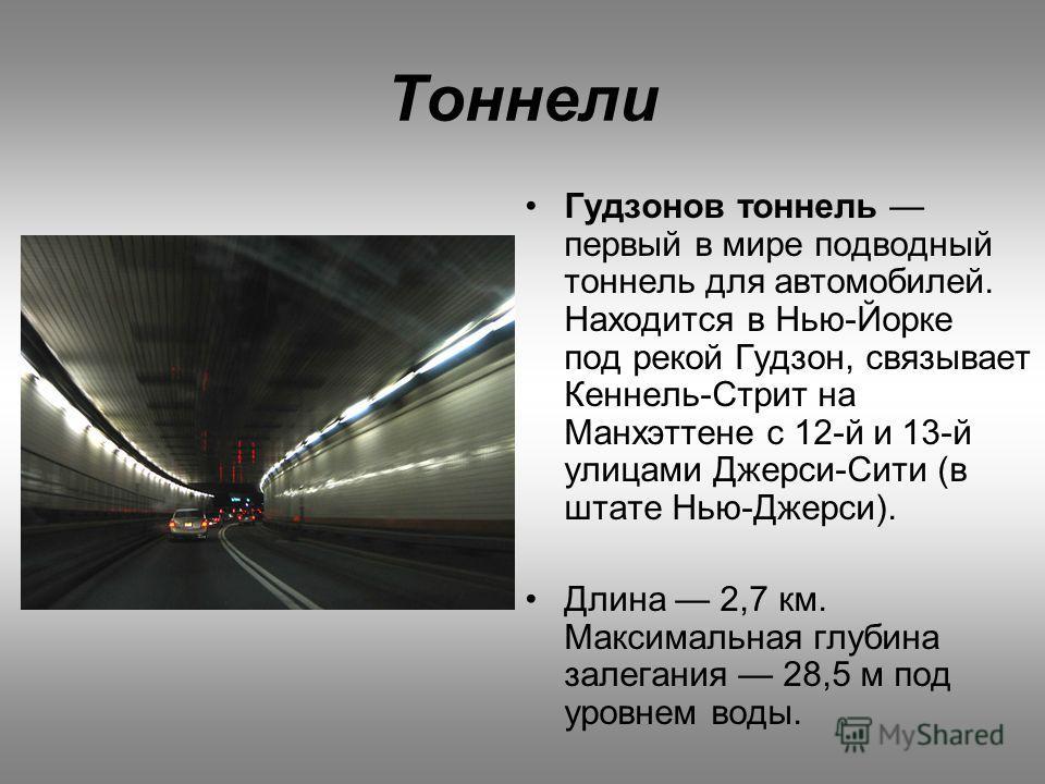 Тоннели Гудзонов тоннель первый в мире подводный тоннель для автомобилей. Находится в Нью-Йорке под рекой Гудзон, связывает Кеннель-Стрит на Манхэттене с 12-й и 13-й улицами Джерси-Сити (в штате Нью-Джерси). Длина 2,7 км. Максимальная глубина залеган
