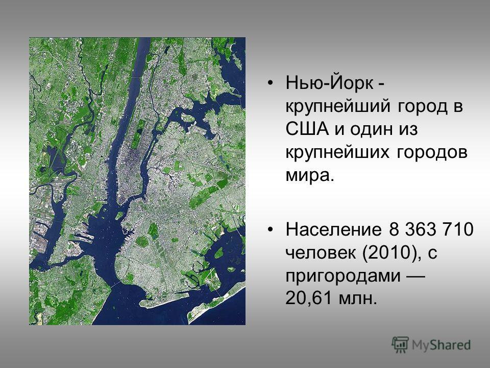 Нью-Йорк - крупнейший город в США и один из крупнейших городов мира. Население 8 363 710 человек (2010), с пригородами 20,61 млн.