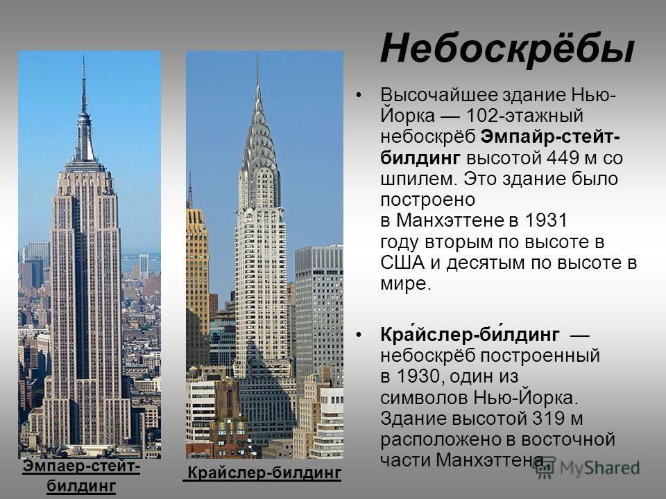 Высочайшее здание Нью- Йорка 102-этажный небоскрёб Эмпайр-стейт- билдинг высотой 449 м со шпилем. Это здание было построено в Манхэттене в 1931 году вторым по высоте в США и десятым по высоте в мире. Крайслер-билдинг небоскрёб построенный в 1930, оди
