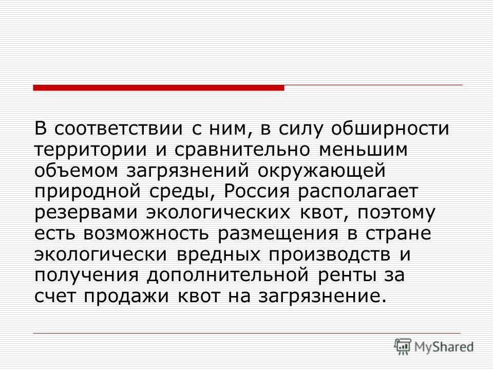 В соответствии с ним, в силу обширности территории и сравнительно меньшим объемом загрязнений окружающей природной среды, Россия располагает резервами экологических квот, поэтому есть возможность размещения в стране экологически вредных производств и