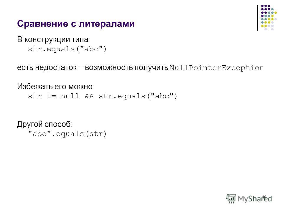 10 Сравнение с литералами В конструкции типа str.equals(abc) есть недостаток – возможность получить NullPointerException Избежать его можно: str != null && str.equals(abc) Другой способ: abc.equals(str)