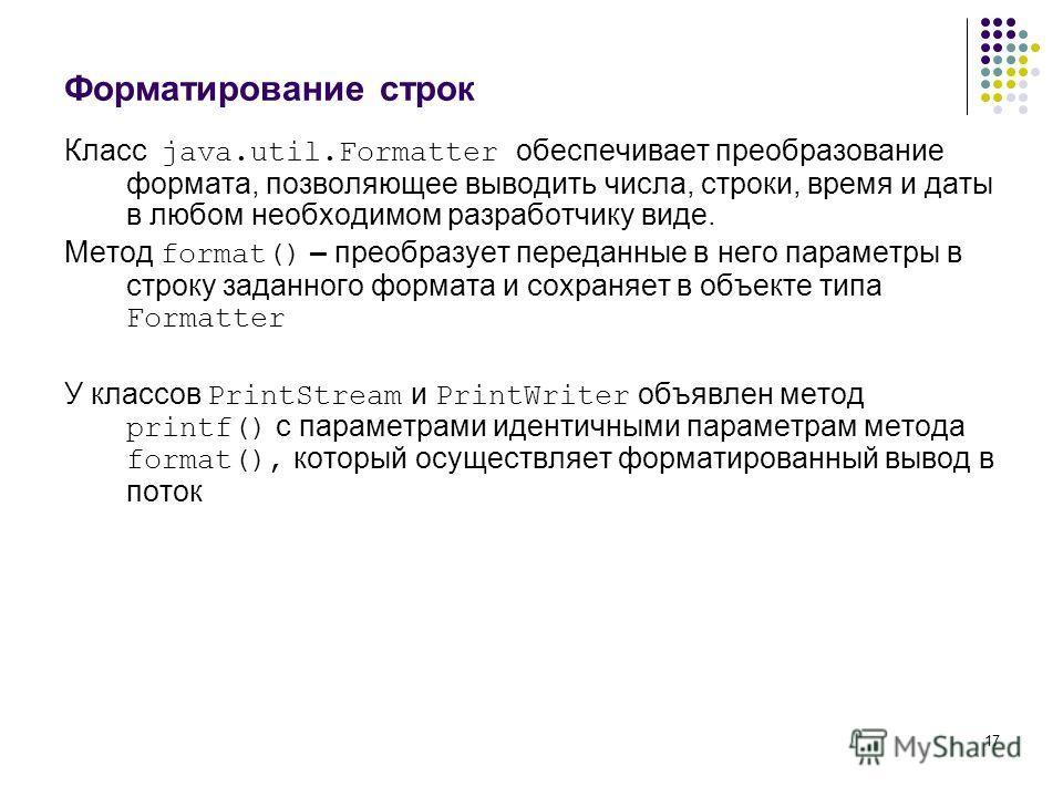 17 Форматирование строк Класс java.util.Formatter обеспечивает преобразование формата, позволяющее выводить числа, строки, время и даты в любом необходимом разработчику виде. Метод format() – преобразует переданные в него параметры в строку заданного