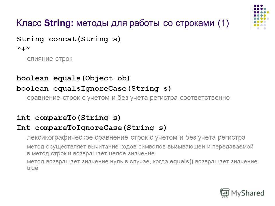 5 Класс String: методы для работы со строками (1) String concat(String s) + слияние строк boolean equals(Object ob) boolean equalsIgnoreCase(String s) сравнение строк с учетом и без учета регистра соответственно int compareTo(String s) Int compareToI