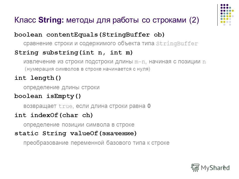 6 Класс String: методы для работы со строками (2) boolean contentEquals(StringBuffer ob) сравнение строки и содержимого объекта типа StringBuffer String substring(int n, int m) извлечение из строки подстроки длины m-n, начиная с позиции n ( нумерация