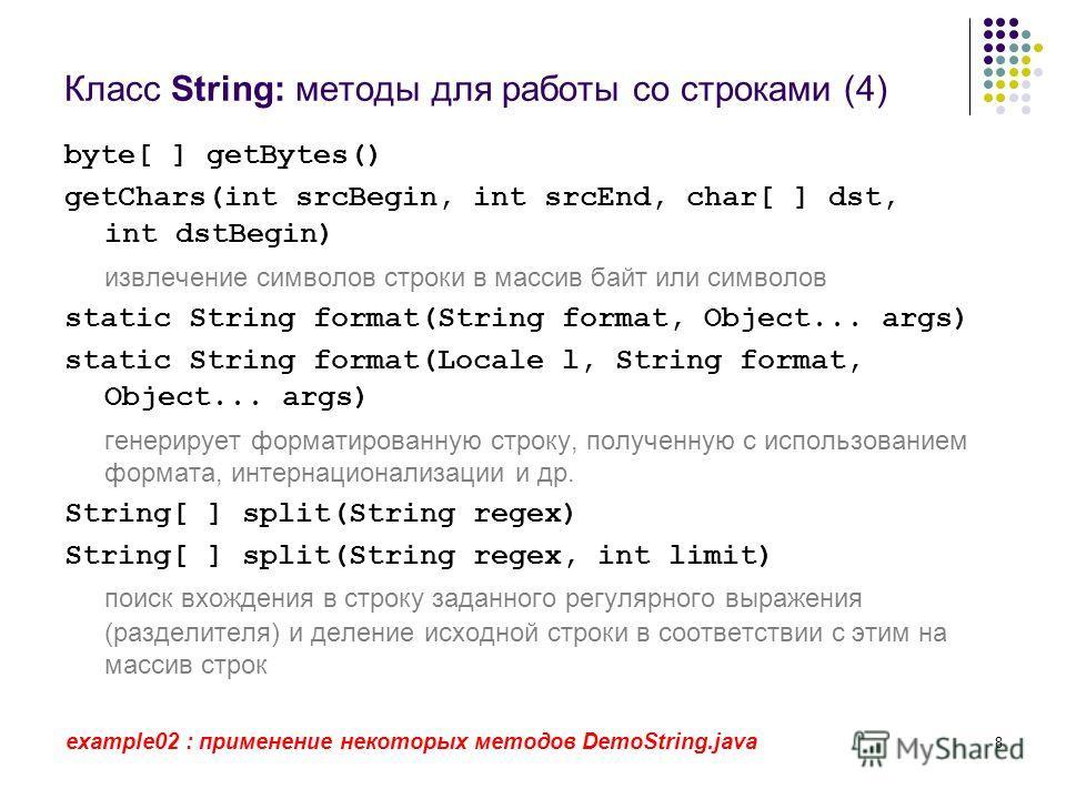 8 Класс String: методы для работы со строками (4) byte[ ] getBytes() getChars(int srcBegin, int srcEnd, char[ ] dst, int dstBegin) извлечение символов строки в массив байт или символов static String format(String format, Object... args) static String