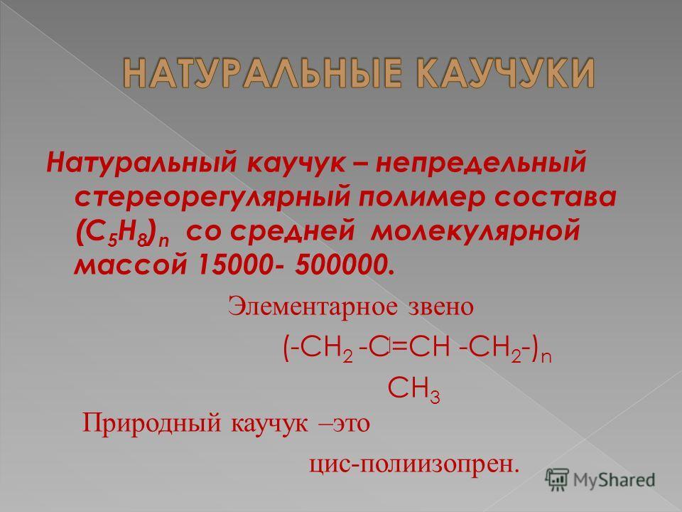 Натуральный каучук – непредельный стереорегулярный полимер состава (С 5 Н 8 ) n со средней молекулярной массой 15000- 500000. Элементарное звено (-СН 2 -С=СН -СН 2 -) n СН 3 Природный каучук –это цис-полиизопрен.