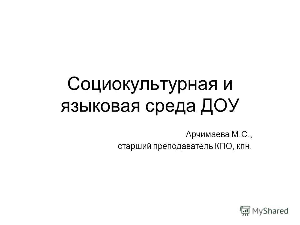 Социокультурная и языковая среда ДОУ Арчимаева М.С., старший преподаватель КПО, кпн.