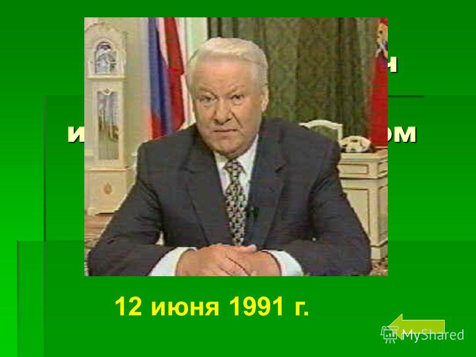 Борис Николаевич Ельцин был избран Президентом России … 12 июня 1991 г.
