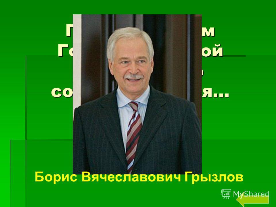 Председателем Государственной Думы пятого созыва является… Борис Вячеславович Грызлов