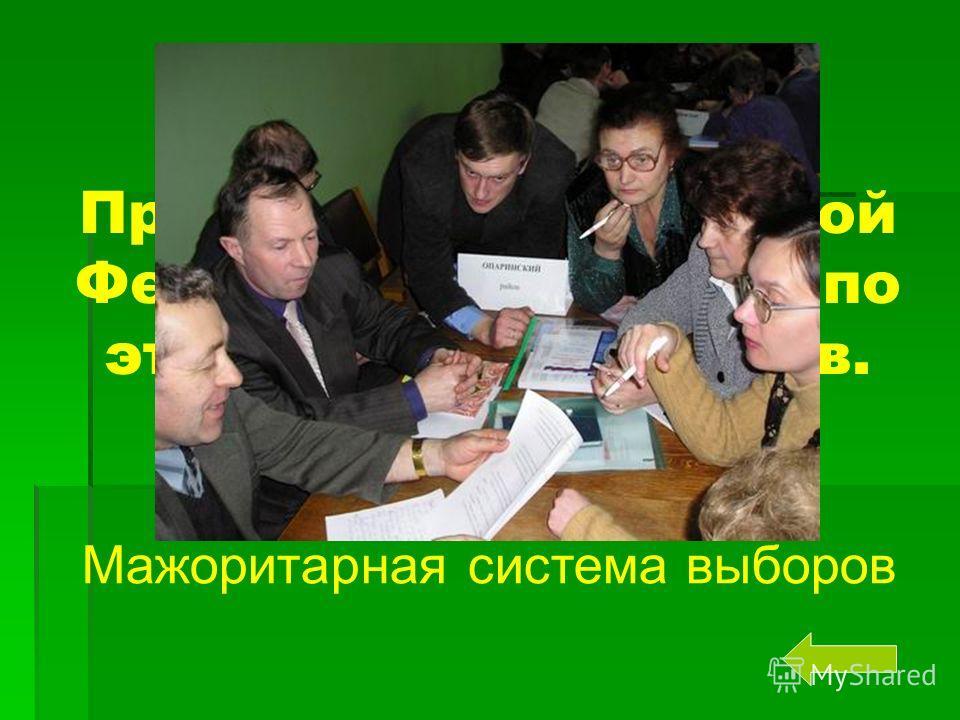 Президента Российской Федерации выбирают по этой системе выборов. Мажоритарная система выборов