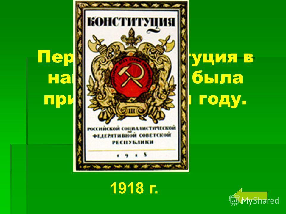 Первая конституция в нашей стране была принята в этом году. 1918 г.