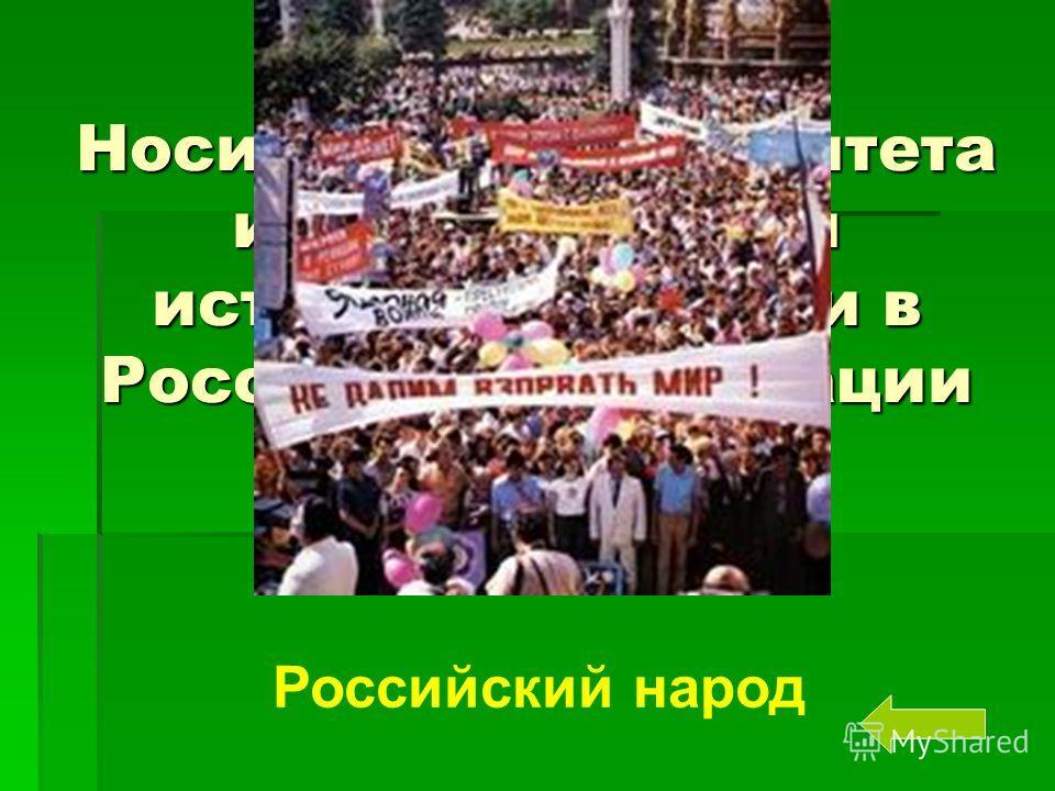 Носителем суверенитета и единственным источником власти в Российской Федерации является Российский народ