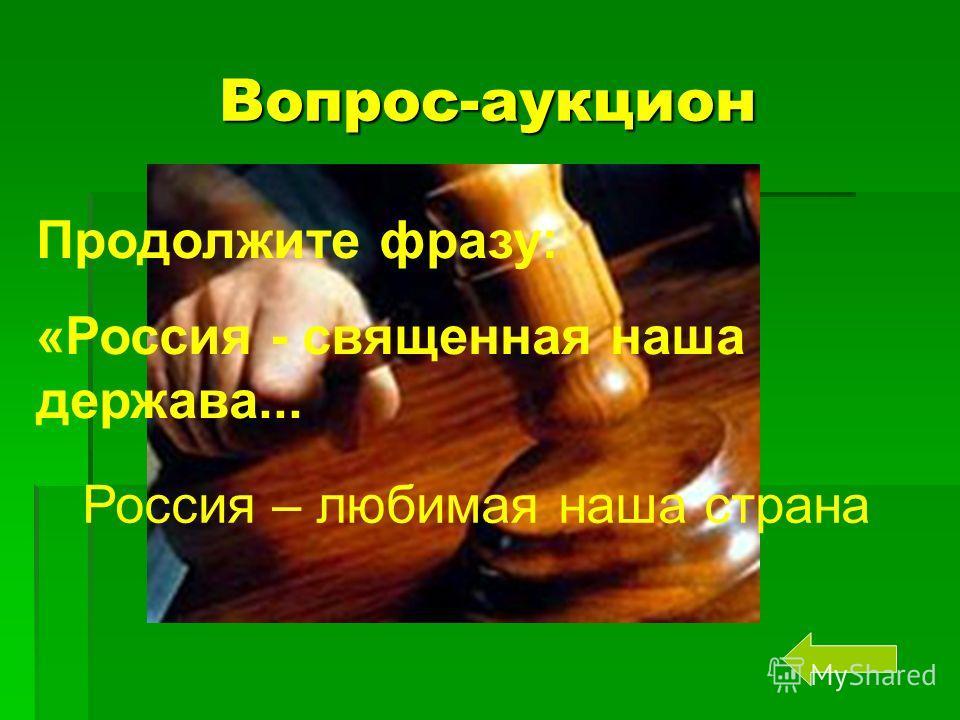 Вопрос-аукцион Продолжите фразу: «Россия - священная наша держава... Россия – любимая наша страна