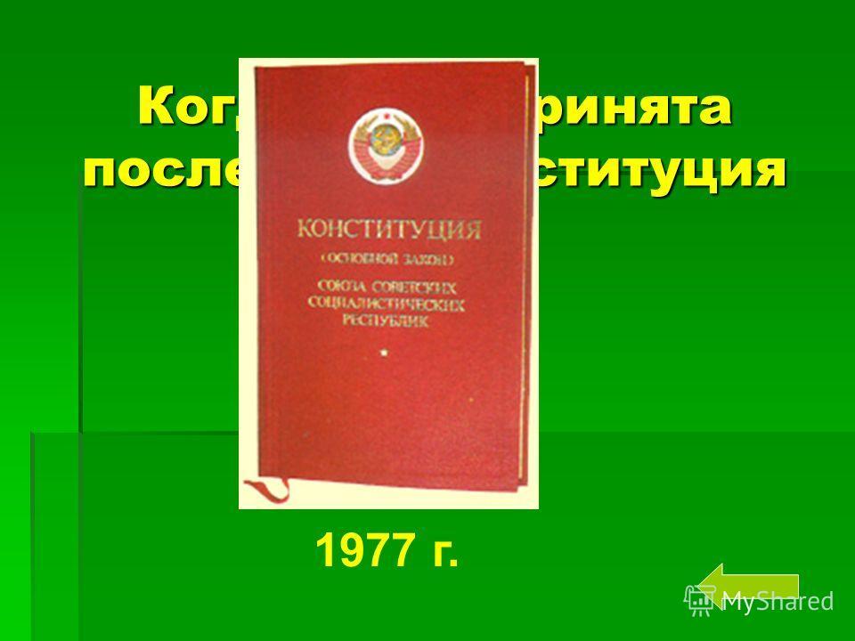 Когда была принята последняя Конституция СССР? 1977 г.