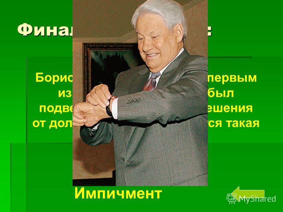 Финальный вопрос: Борис Николаевич Ельцин первым из президентов России был подвергнут процедуре отрешения от должности. Как называется такая процедура? Импичмент
