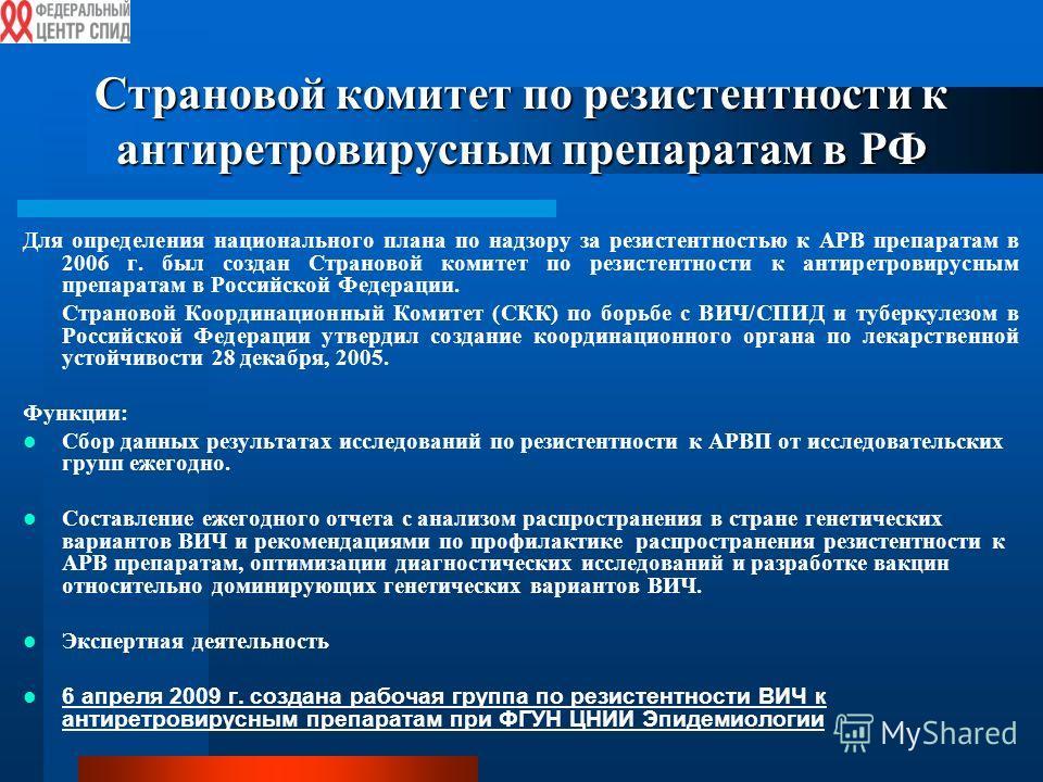 Страновой комитет по резистентности к антиретровирусным препаратам в РФ Для определения национального плана по надзору за резистентностью к АРВ препаратам в 2006 г. был создан Страновой комитет по резистентности к антиретровирусным препаратам в Росси
