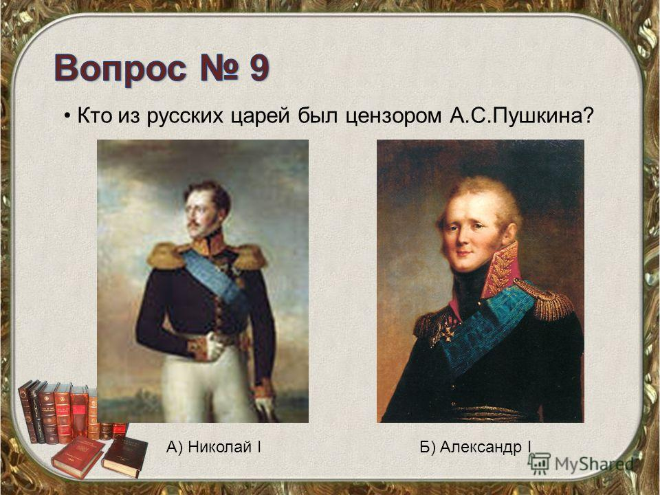 Кто из русских царей был цензором А.С.Пушкина? А) Николай IБ) Александр I