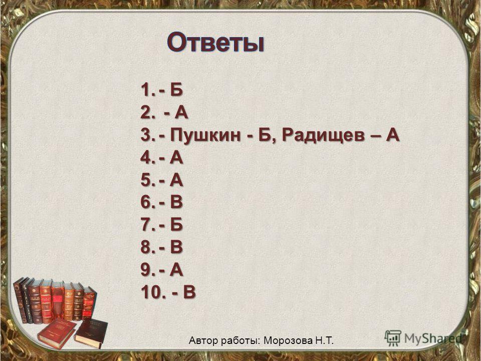 1.- Б 2. - А 3.- Пушкин - Б, Радищев – А 4.- А 5.- А 6.- В 7.- Б 8.- В 9.- А 10. - В Автор работы: Морозова Н.Т.