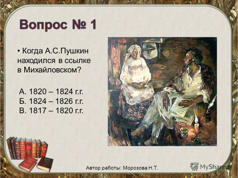Когда А.С.Пушкин находился в ссылке в Михайловском? А. 1820 – 1824 г.г. Б. 1824 – 1826 г.г. В. 1817 – 1820 г.г. Автор работы: Морозова Н.Т.