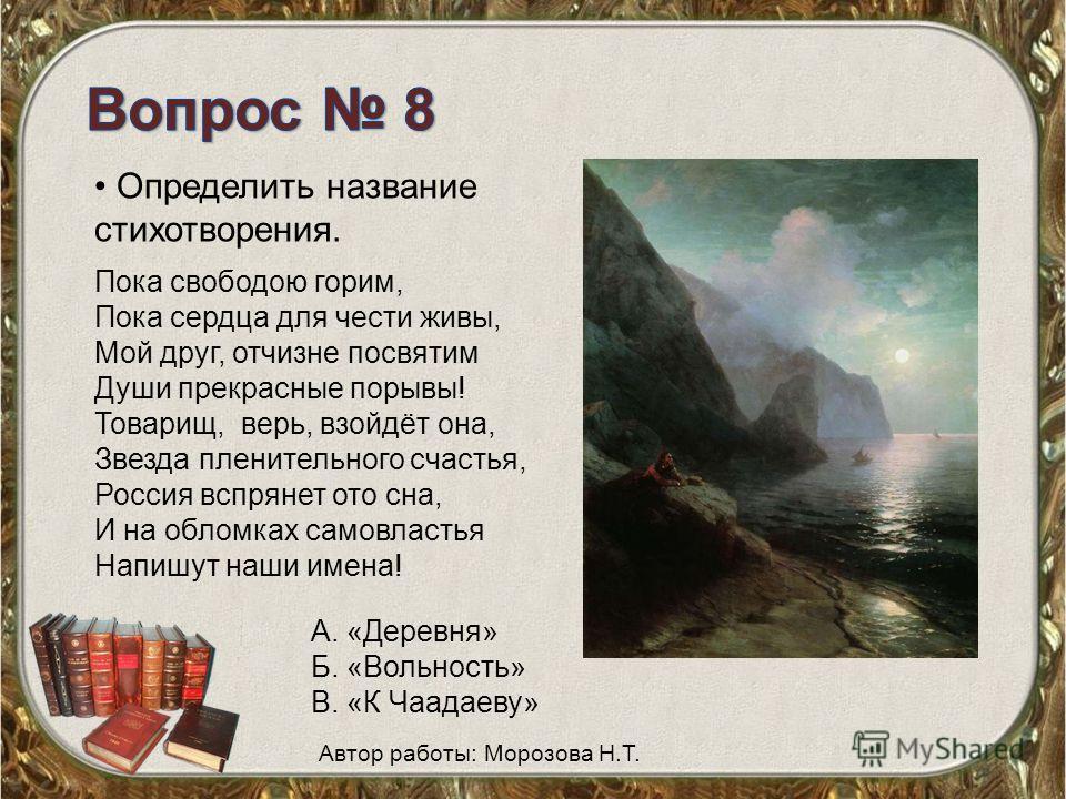 Определить название стихотворения. Пока свободою горим, Пока сердца для чести живы, Мой друг, отчизне посвятим Души прекрасные порывы! Товарищ, верь, взойдёт она, Звезда пленительного счастья, Россия вспрянет ото сна, И на обломках самовластья Напишу