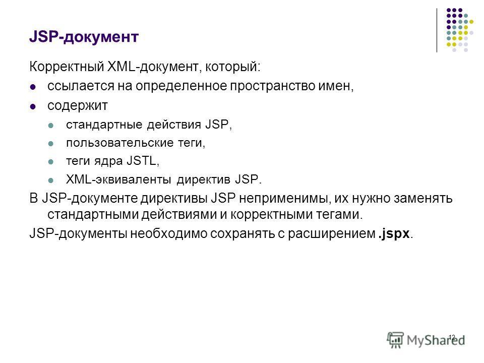 12 JSP-документ Корректный XML-документ, который: ссылается на определенное пространство имен, содержит стандартные действия JSP, пользовательские теги, теги ядра JSTL, XML-эквиваленты директив JSP. В JSP-документе директивы JSP неприменимы, их нужно