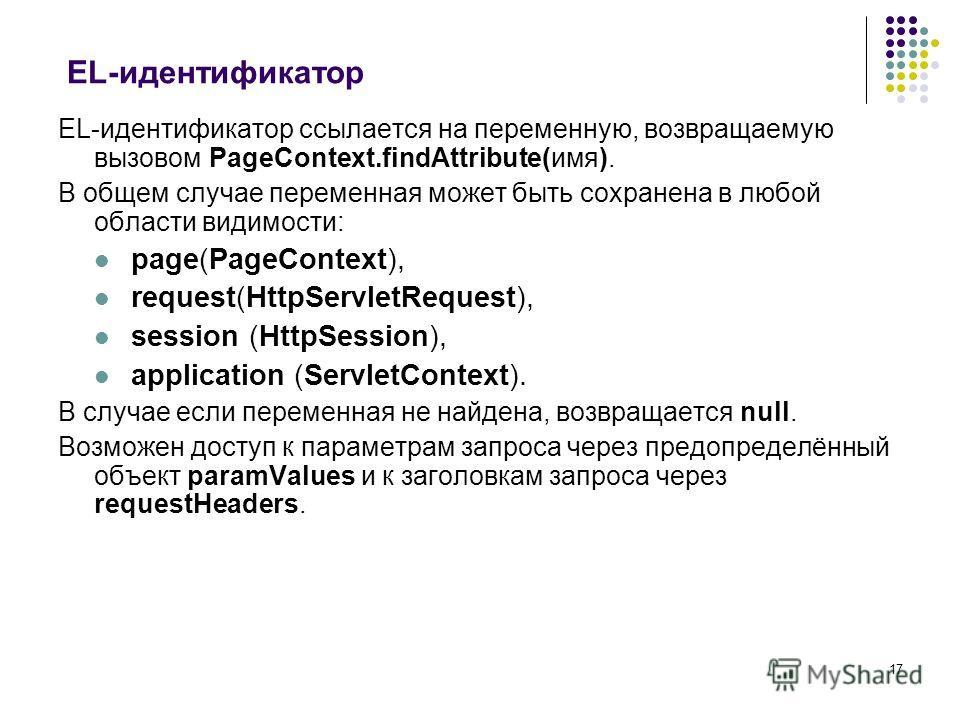 17 EL-идентификатор EL-идентификатор ссылается на переменную, возвращаемую вызовом PageContext.findAttribute(имя). В общем случае переменная может быть сохранена в любой области видимости: page(PageContext), request(HttpServletRequest), session (Http