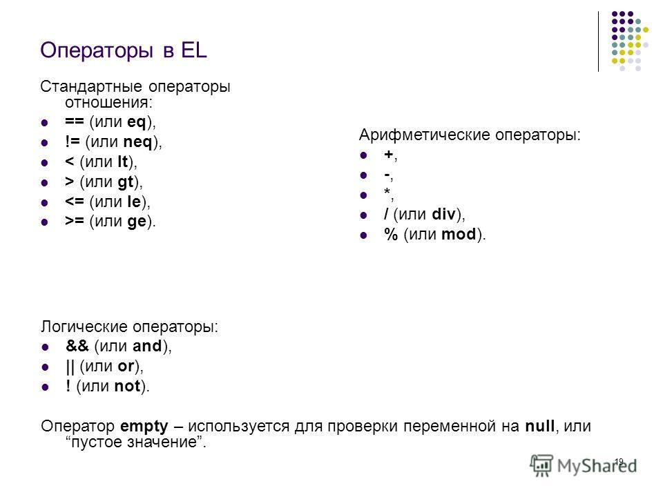 19 Операторы в EL Стандартные операторы отношения: == (или eq), != (или neq), < (или lt), > (или gt), = (или ge). Логические операторы: && (или and), || (или or), ! (или not). Оператор empty – используется для проверки переменной на null, или пустое
