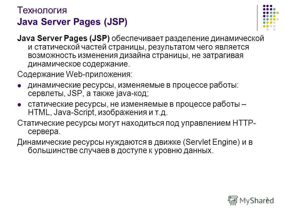 2 Технология Java Server Pages (JSP) Java Server Pages (JSP) обеспечивает разделение динамической и статической частей страницы, результатом чего является возможность изменения дизайна страницы, не затрагивая динамическое содержание. Содержание Web-п