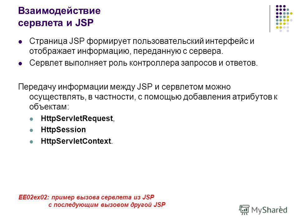7 Взаимодействие сервлета и JSP Страница JSP формирует пользовательский интерфейс и отображает информацию, переданную с сервера. Сервлет выполняет роль контроллера запросов и ответов. Передачу информации между JSP и сервлетом можно осуществлять, в ча