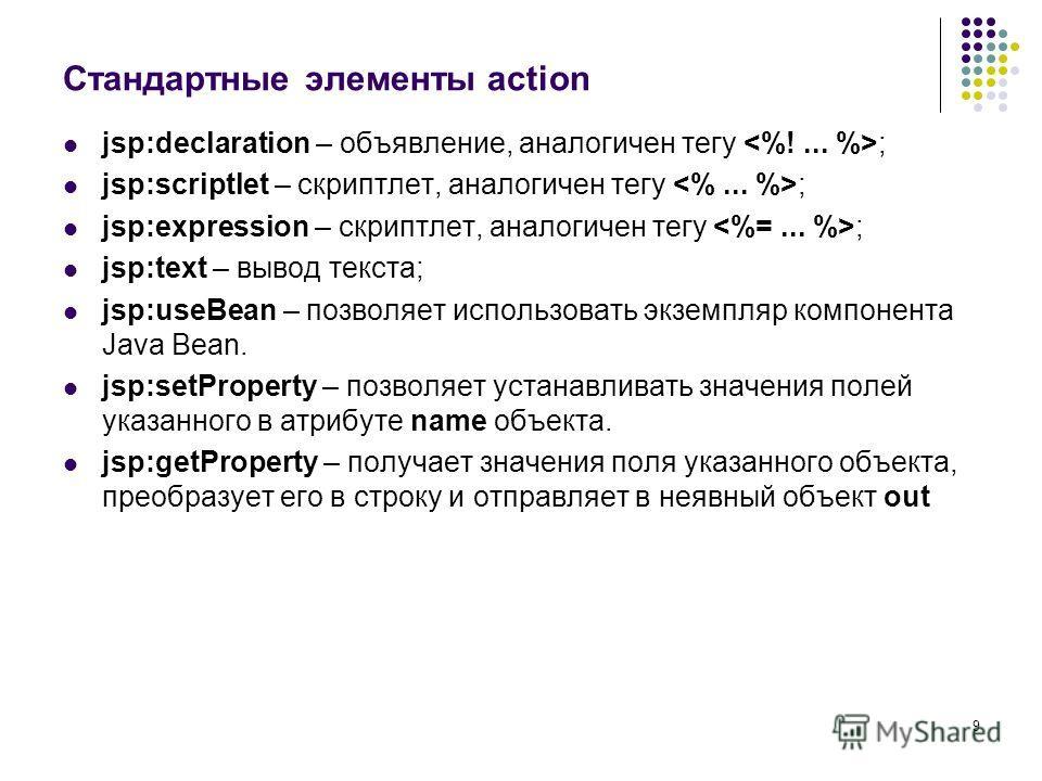 9 Стандартные элементы action jsp:declaration – объявление, аналогичен тегу ; jsp:scriptlet – скриптлет, аналогичен тегу ; jsp:expression – скриптлет, аналогичен тегу ; jsp:text – вывод текста; jsp:useBean – позволяет использовать экземпляр компонент
