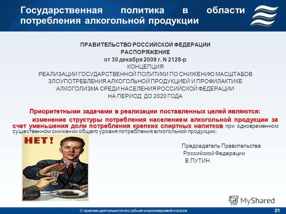 Государственная политика в области потребления алкогольной продукции ПРАВИТЕЛЬСТВО РОССИЙСКОЙ ФЕДЕРАЦИИ РАСПОРЯЖЕНИЕ от 30 декабря 2009 г. N 2128-р КОНЦЕПЦИЯ РЕАЛИЗАЦИИ ГОСУДАРСТВЕННОЙ ПОЛИТИКИ ПО СНИЖЕНИЮ МАСШТАБОВ ЗЛОУПОТРЕБЛЕНИЯ АЛКОГОЛЬНОЙ ПРОДУК