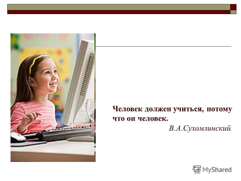 Человек должен учиться, потому что он человек. В.А.Сухомлинский.