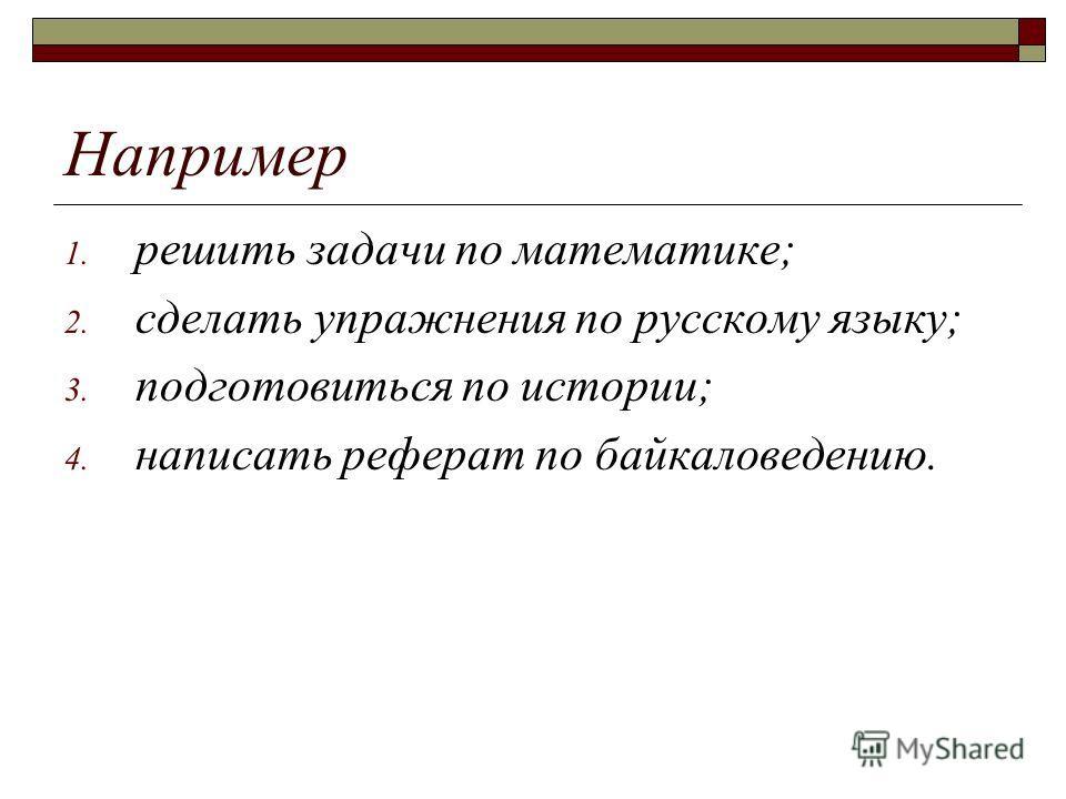 Например 1. решить задачи по математике; 2. сделать упражнения по русскому языку; 3. подготовиться по истории; 4. написать реферат по байкаловедению.