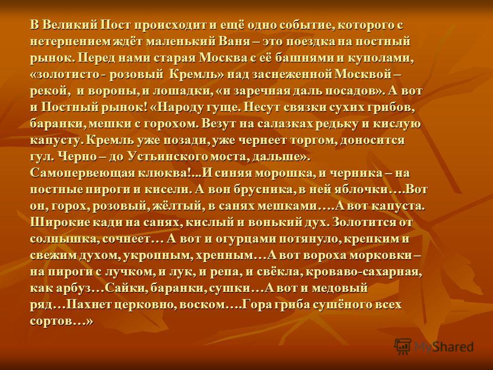В Великий Пост происходит и ещё одно событие, которого с нетерпением ждёт маленький Ваня – это поездка на постный рынок. Перед нами старая Москва с её башнями и куполами, «золотисто - розовый Кремль» над заснеженной Москвой – рекой, и вороны, и лошад