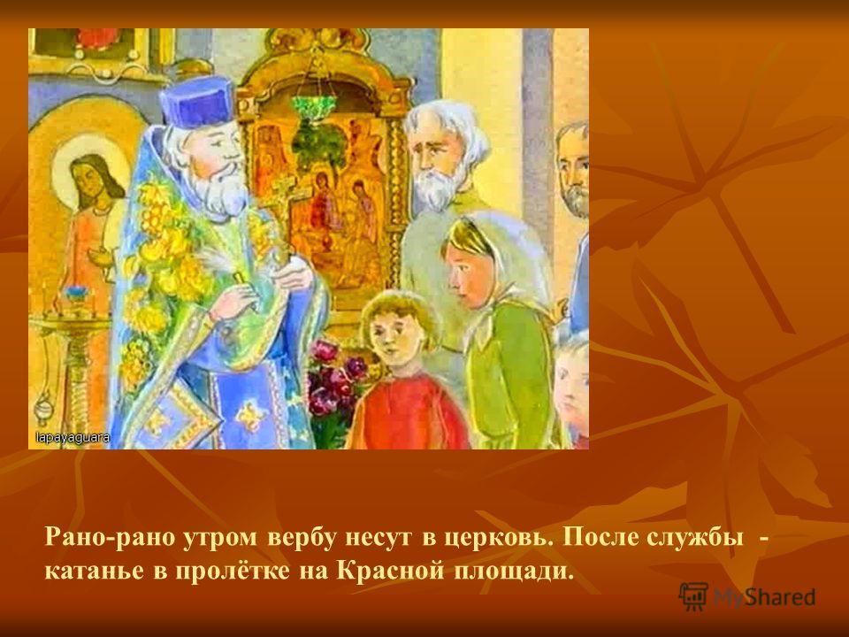 Рано-рано утром вербу несут в церковь. После службы - катанье в пролётке на Красной площади.