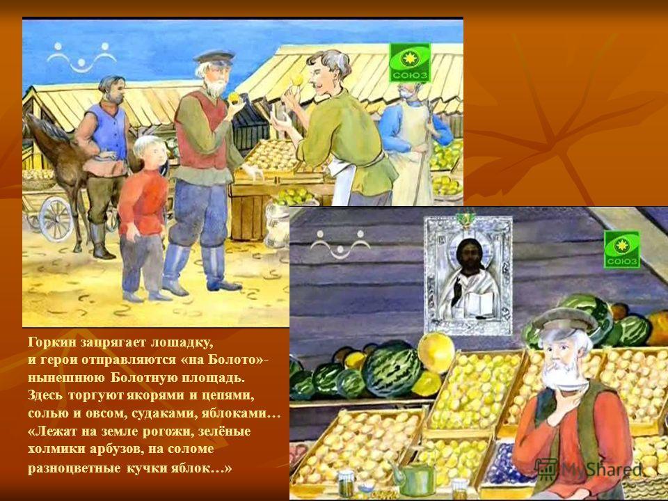 Горкин запрягает лошадку, и герои отправляются «на Болото»- нынешнюю Болотную площадь. Здесь торгуют якорями и цепями, солью и овсом, судаками, яблоками… «Лежат на земле рогожи, зелёные холмики арбузов, на соломе разноцветные кучки яблок…»