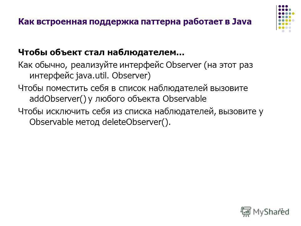 17 Как встроенная поддержка паттерна работает в Java Чтобы объект стал наблюдателем... Как обычно, реализуйте интерфейс Observer (на этот раз интерфейс java.util. Observer) Чтобы поместить себя в список наблюдателей вызовите addObserver() у любого об
