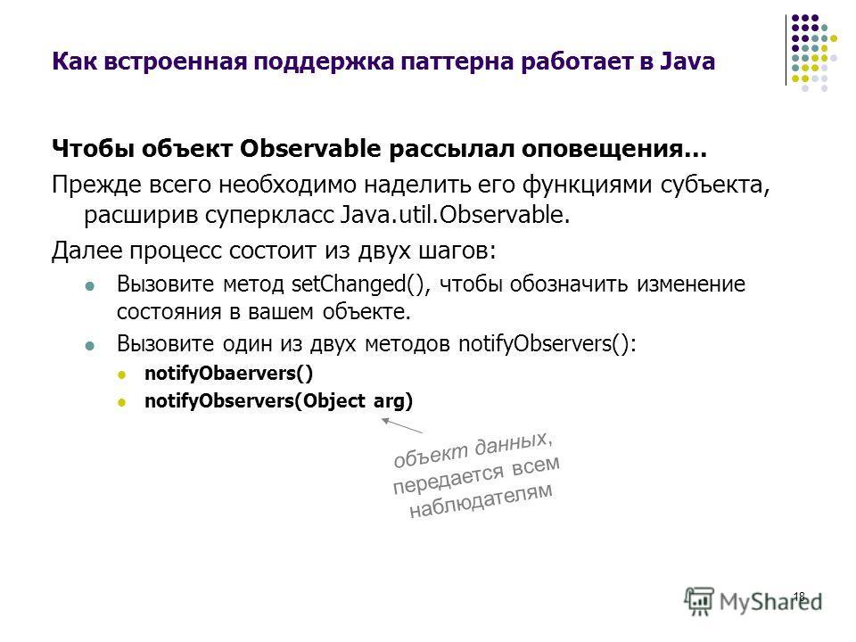 18 Как встроенная поддержка паттерна работает в Java Чтобы объект Observable рассылал оповещения... Прежде всего необходимо наделить его функциями субъекта, расширив суперкласс Java.util.Observable. Далее процесс состоит из двух шагов: Вызовите мето