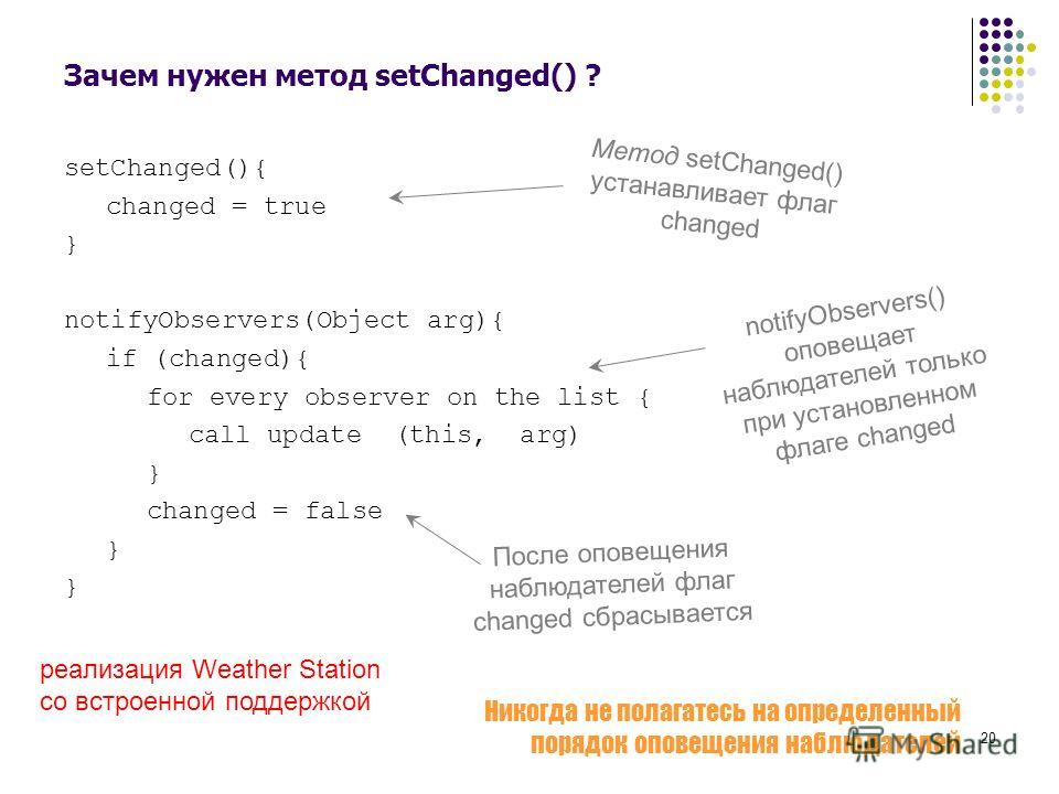 20 Зачем нужен метод setChanged() ? setChanged(){ changed = true } notifyObservers(Object arg){ if (changed){ for every observer on the list { call update (this, arg) } changed = false } Метод setChanged() устанавливает флаг changed notifyObservers()