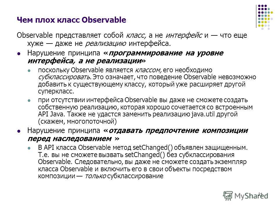 21 Чем плох класс Observable Observable представляет собой класс, а не интерфейс и что еще хуже даже не реализацию интерфейса. Нарушение принципа «программирование на уровне интерфейса, а не реализации» поскольку Observable является классом, его необ