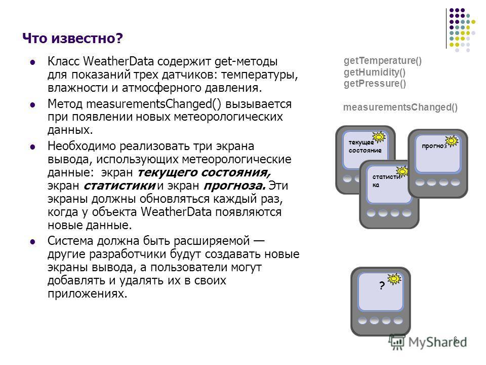 6 Что известно? Класс WeatherData содержит get-методы для показаний трех датчиков: температуры, влажности и атмосферного давления. Метод measurementsChanged() вызывается при появлении новых метеорологических данных. Необходимо реализовать три экрана
