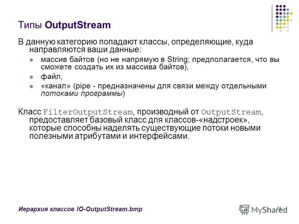 12 Типы OutputStream В данную категорию попадают классы, определяющие, куда направляются ваши данные: массив байтов (но не напрямую в String; предполагается, что вы сможете создать их из массива байтов), файл, «канал» (pipe - предназначены для связи