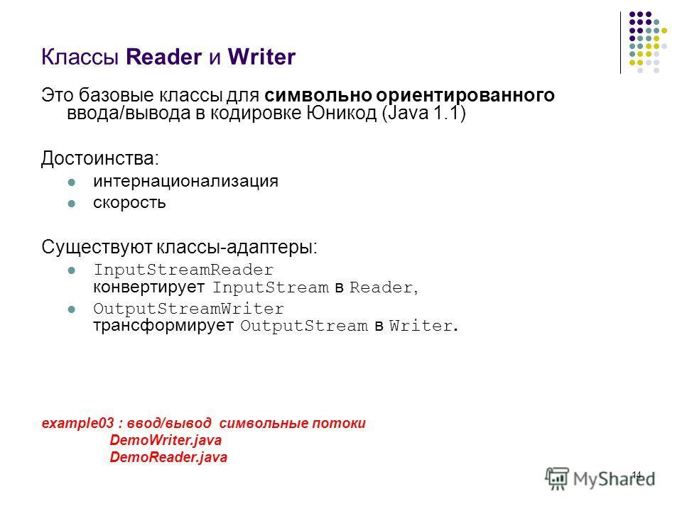 14 Классы Reader и Writer Это базовые классы для символьно ориентированного ввода/вывода в кодировке Юникод (Java 1.1) Достоинства: интернационализация скорость Существуют классы-адаптеры: InputStreamReader конвертирует InputStream в Reader, OutputSt