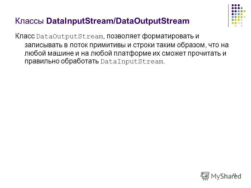 15 Классы DatalnputStream/DataOutputStream Класс DataOutputStream, позволяет форматировать и записывать в поток примитивы и строки таким образом, что на любой машине и на любой платформе их сможет прочитать и правильно обработать DataInputStream.