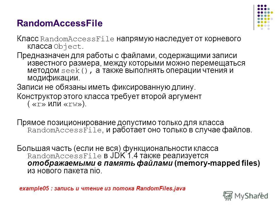 17 RandomAccessFile Класс RandomAccessFile напрямую наследует от корневого класса Object. Предназначен для работы с файлами, содержащими записи известного размера, между которыми можно перемещаться методом seek(), а также выполнять операции чтения и