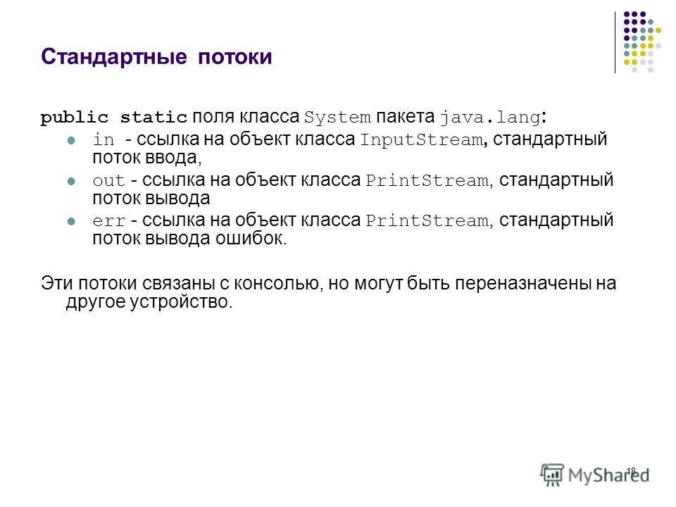 18 Стандартные потоки public static поля класса System пакета java.lang : in - ссылка на объект класса InputStream, стандартный поток ввода, out - ссылка на объект класса PrintStream, стандартный поток вывода err - ссылка на объект класса PrintStream