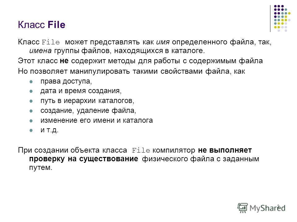 2 Класс File Класс File может представлять как имя определенного файла, так, имена группы файлов, находящихся в каталоге. Этот класс не содержит методы для работы с содержимым файла Но позволяет манипулировать такими свойствами файла, как права досту
