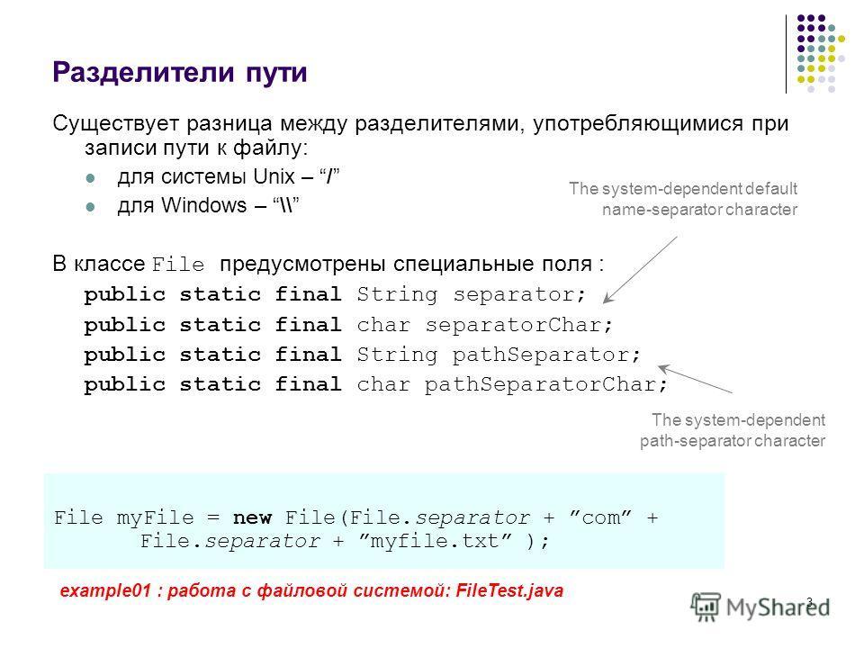 3 Разделители пути Существует разница между разделителями, употребляющимися при записи пути к файлу: для системы Unix – / для Windows – \\ В классе File предусмотрены специальные поля : public static final String separator; public static final char s
