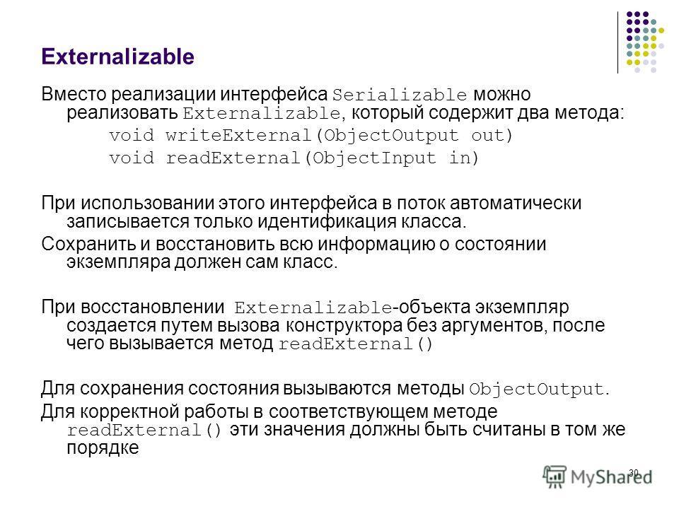 30 Externalizable Вместо реализации интерфейса Serializable можно реализовать Externalizable, который содержит два метода: void writeExternal(ObjectOutput out) void readExternal(ObjectInput in) При использовании этого интерфейса в поток автоматически